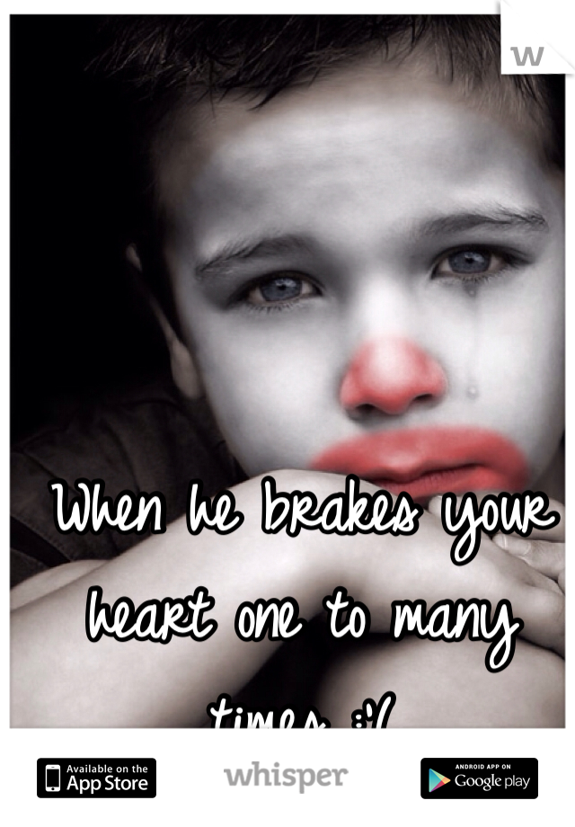 When he brakes your heart one to many times :'(