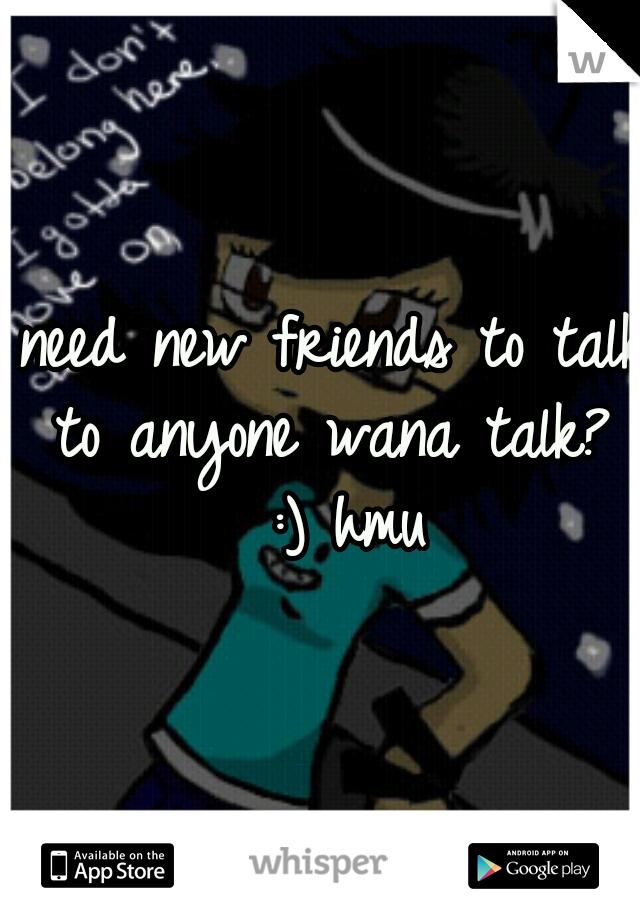 need new friends to talk to anyone wana talk?  :) hmu