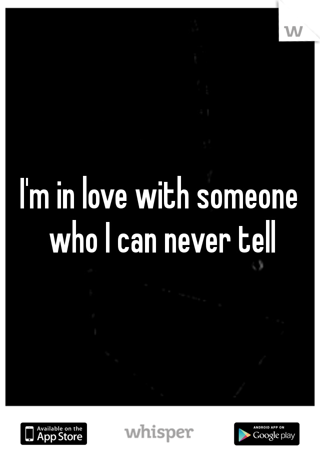 I'm in love with someone who I can never tell