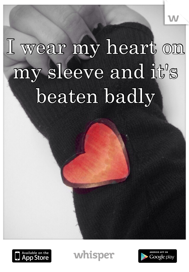 I wear my heart on my sleeve and it's beaten badly