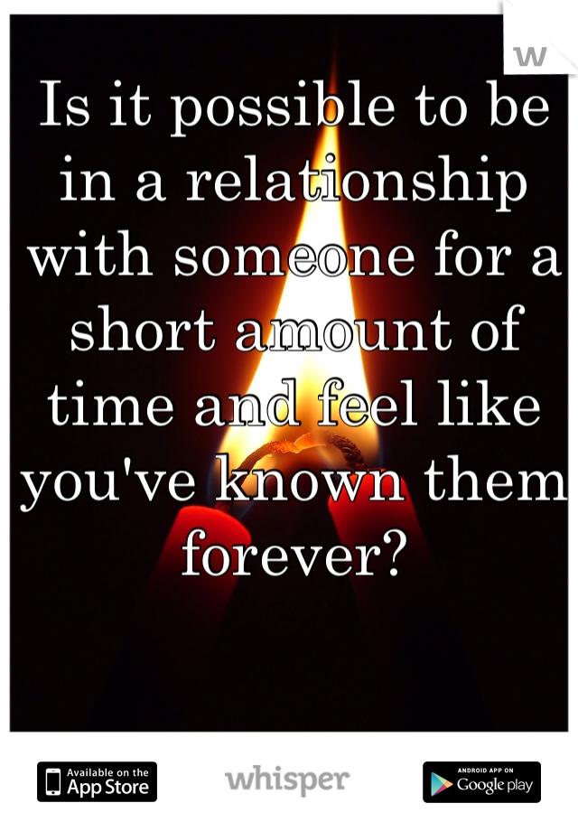 Is it possible to be in a relationship with someone for a short amount of time and feel like you've known them forever?