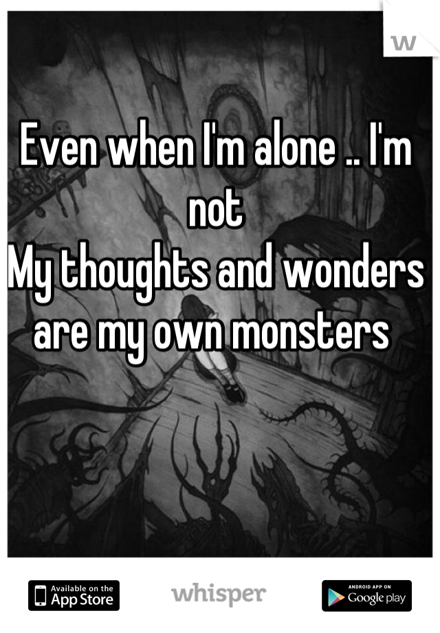 Even when I'm alone .. I'm not  My thoughts and wonders are my own monsters