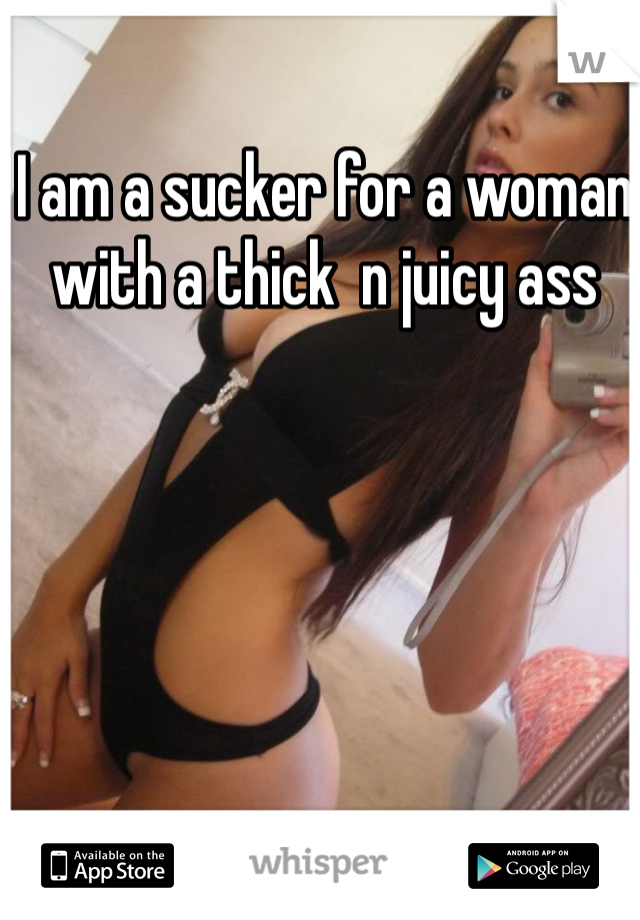 I am a sucker for a woman with a thick  n juicy ass