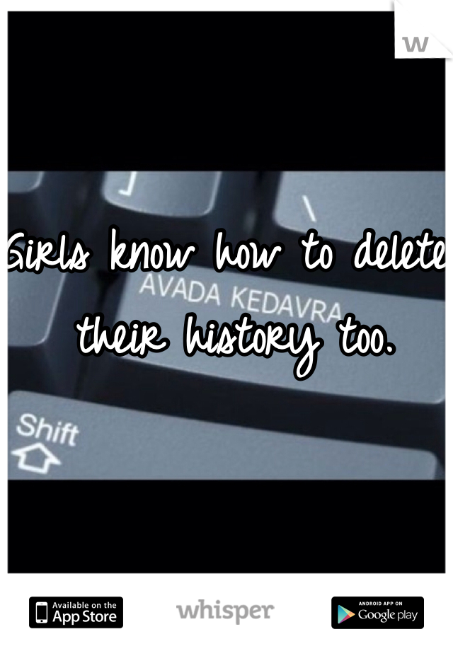 Girls know how to delete their history too.