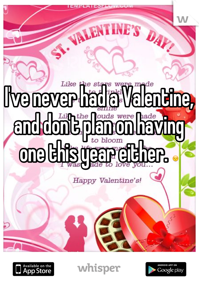 I've never had a Valentine, and don't plan on having one this year either. 😒