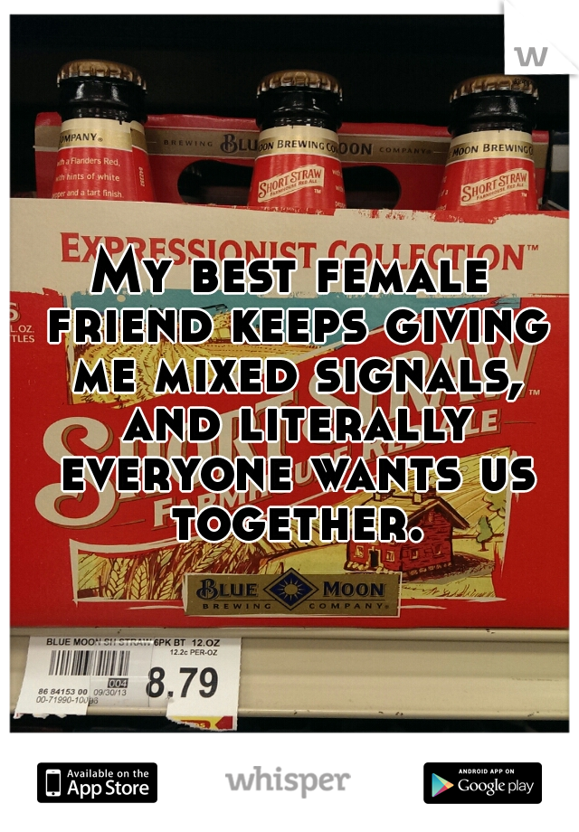 My best female friend keeps giving me mixed signals, and literally everyone wants us together.