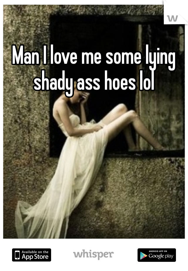 Man I love me some lying shady ass hoes lol