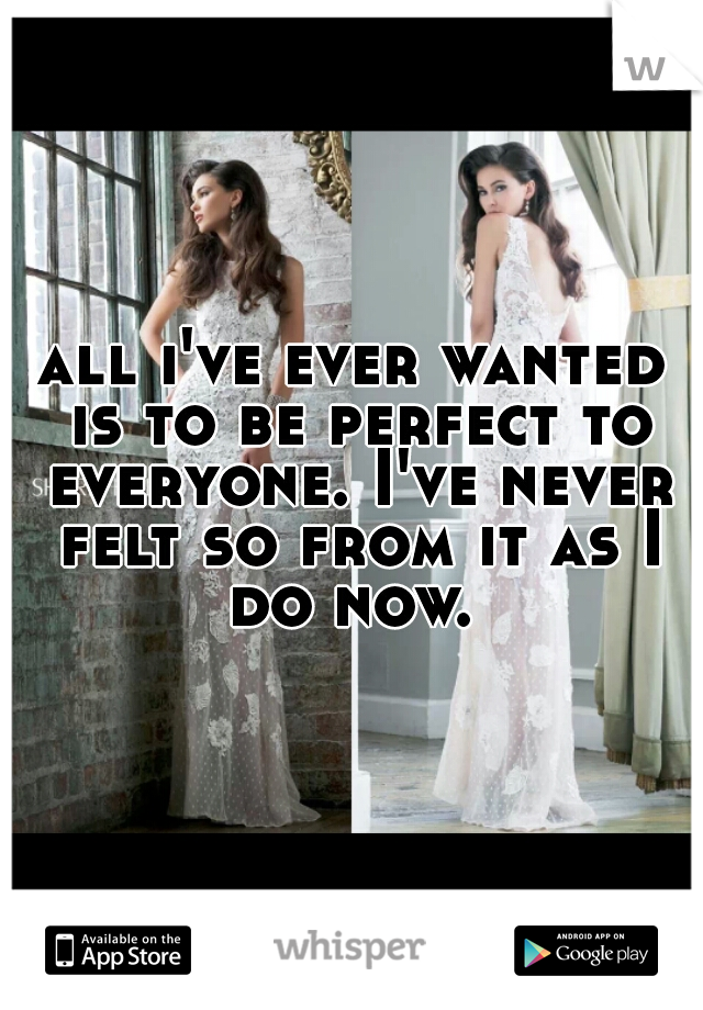 all i've ever wanted is to be perfect to everyone. I've never felt so from it as I do now.