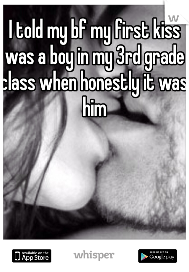 I told my bf my first kiss was a boy in my 3rd grade class when honestly it was him