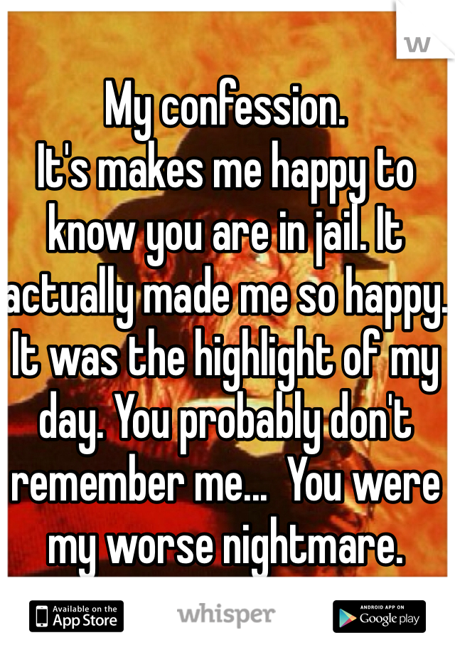 My confession. It's makes me happy to know you are in jail. It actually made me so happy. It was the highlight of my day. You probably don't remember me...  You were my worse nightmare.