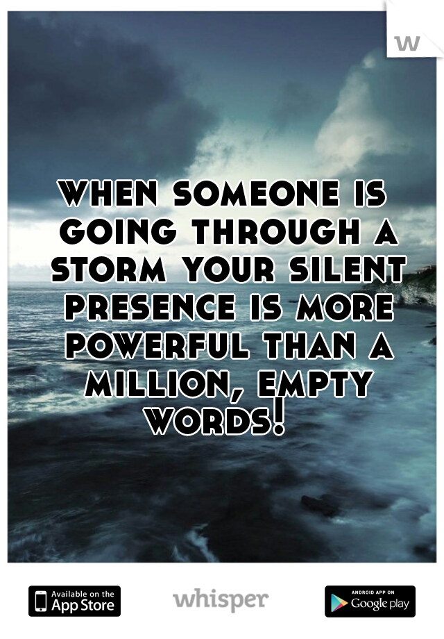 when someone is going through a storm your silent presence is more powerful than a million, empty words!