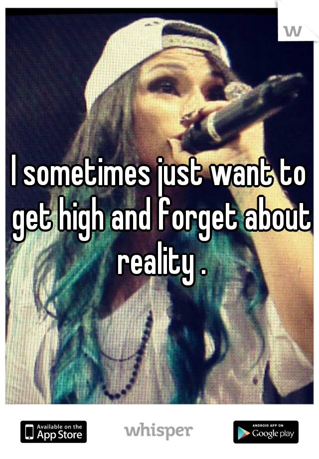 I sometimes just want to get high and forget about reality .