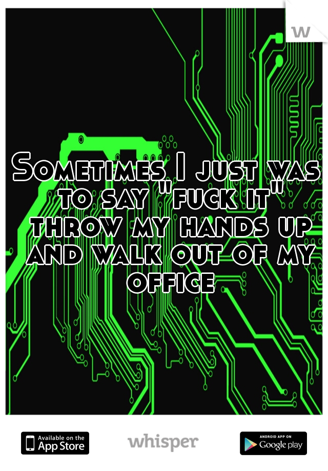 """Sometimes I just was to say """"fuck it"""" throw my hands up and walk out of my office"""