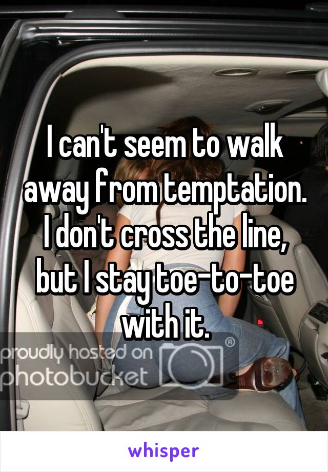 I can't seem to walk away from temptation. I don't cross the line, but I stay toe-to-toe with it.