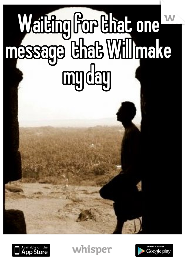 Waiting for that one message  that Will make my day
