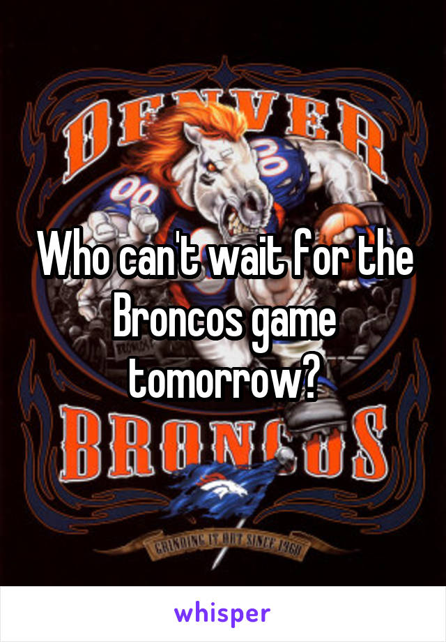 Who can't wait for the Broncos game tomorrow?