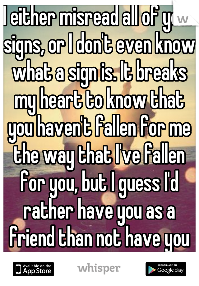 I either misread all of your signs, or I don't even know what a sign is. It breaks my heart to know that you haven't fallen for me the way that I've fallen for you, but I guess I'd rather have you as a friend than not have you at all.