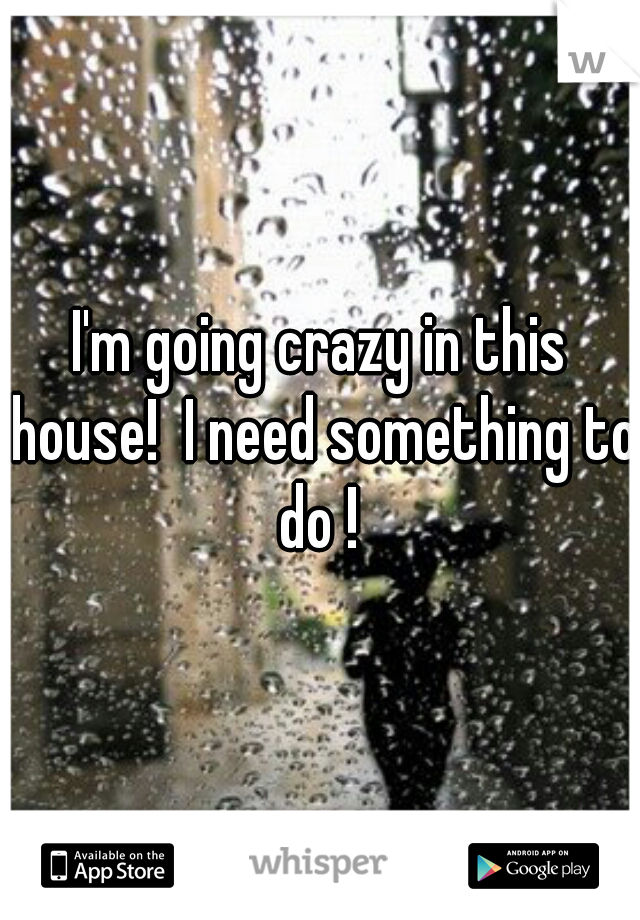I'm going crazy in this house!  I need something to do !