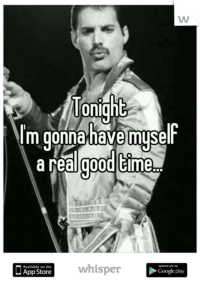 Tonight I'm gonna have myself a real good time...