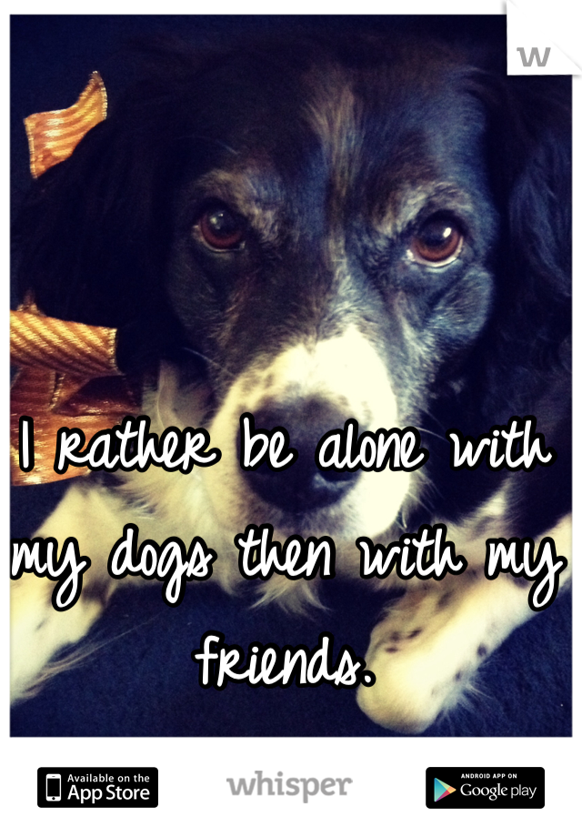I rather be alone with my dogs then with my friends.