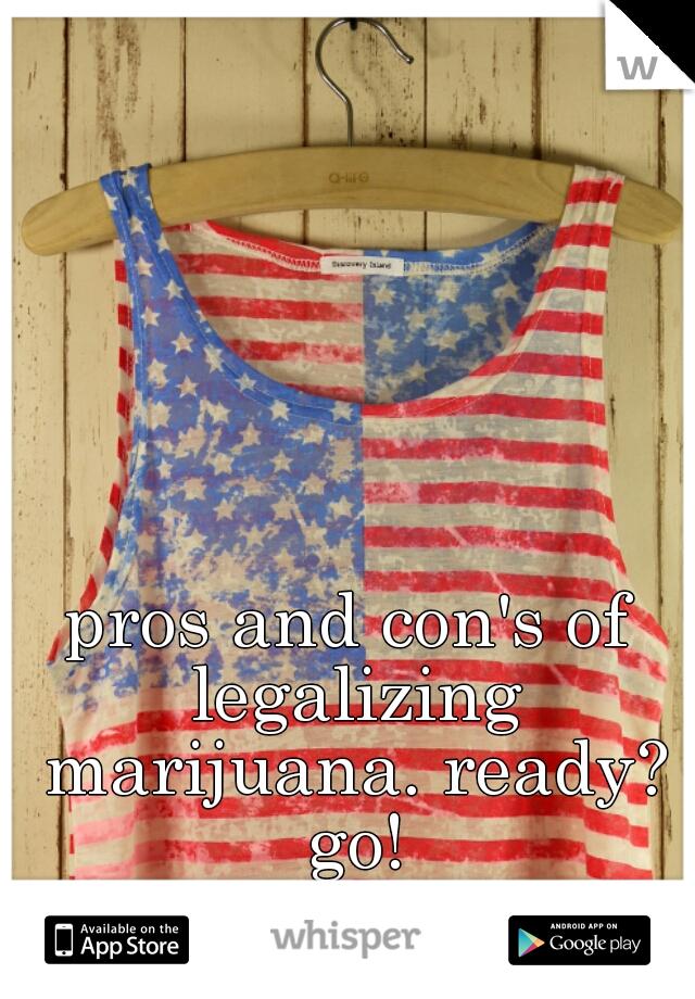 pros and con's of legalizing marijuana. ready? go!