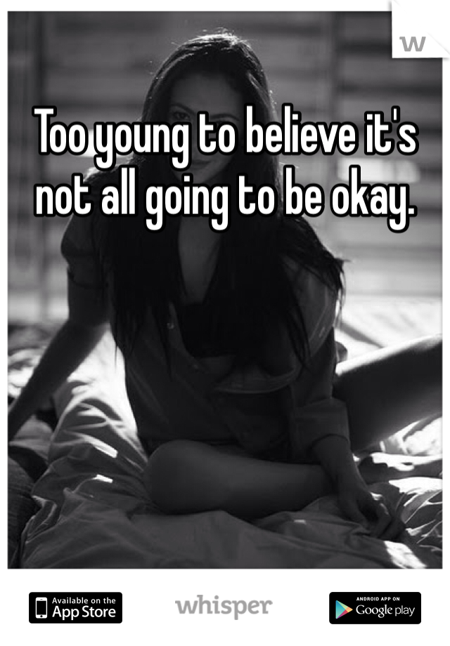 Too young to believe it's not all going to be okay.