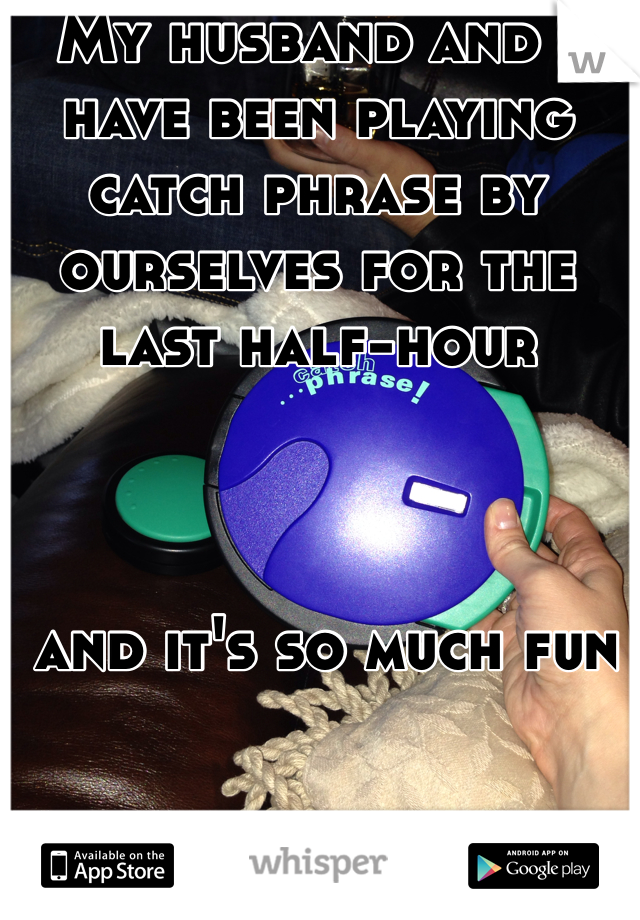 My husband and I have been playing catch phrase by ourselves for the last half-hour     and it's so much fun