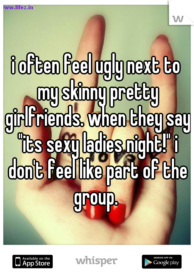 """i often feel ugly next to my skinny pretty girlfriends. when they say """"its sexy ladies night!"""" i don't feel like part of the group."""
