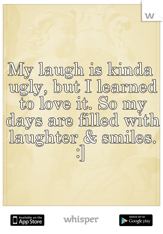 My laugh is kinda ugly, but I learned to love it. So my days are filled with laughter & smiles. :]