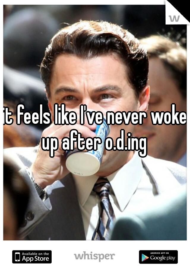 it feels like I've never woke up after o.d.ing