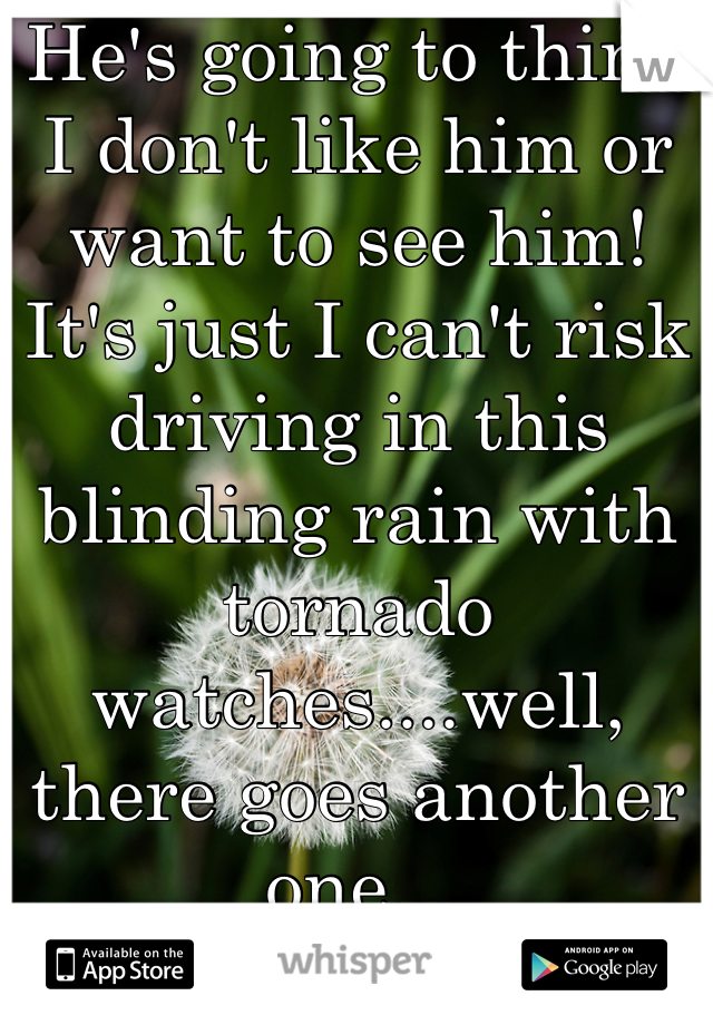 He's going to think I don't like him or want to see him! It's just I can't risk driving in this blinding rain with tornado watches....well, there goes another one...