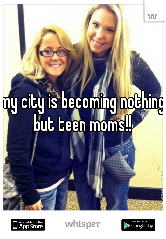 my city is becoming nothing but teen moms!!
