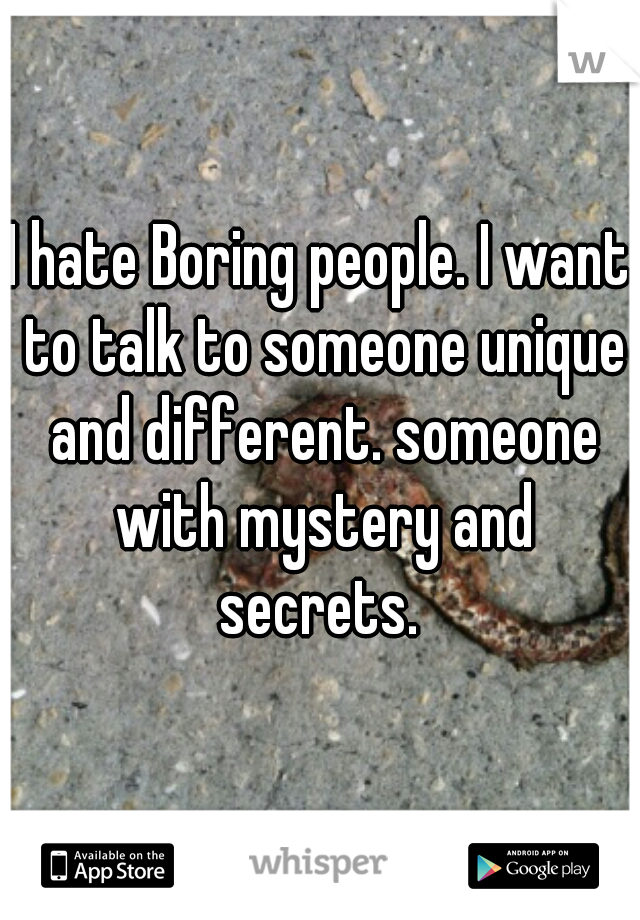 I hate Boring people. I want to talk to someone unique and different. someone with mystery and secrets.