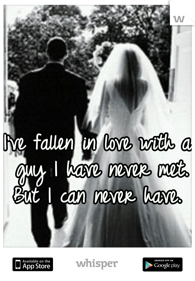 I've fallen in love with a guy I have never met. But I can never have.