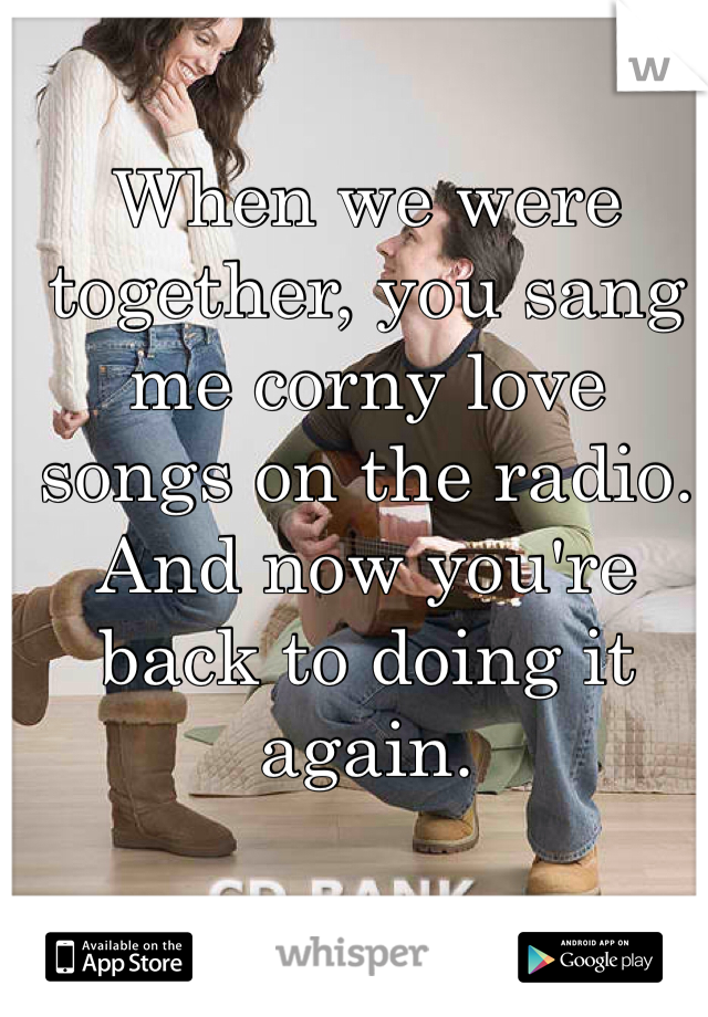 When we were together, you sang me corny love songs on the radio. And now you're back to doing it again.