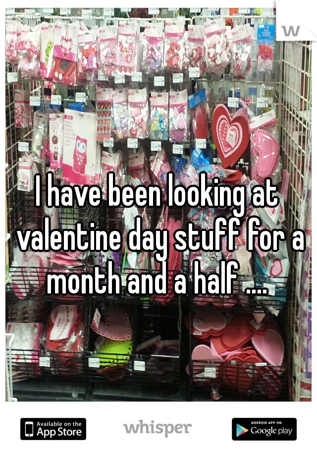 I have been looking at valentine day stuff for a month and a half ....