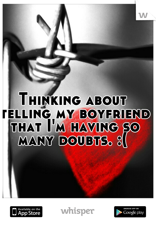 Thinking about telling my boyfriend that I'm having so many doubts. :(