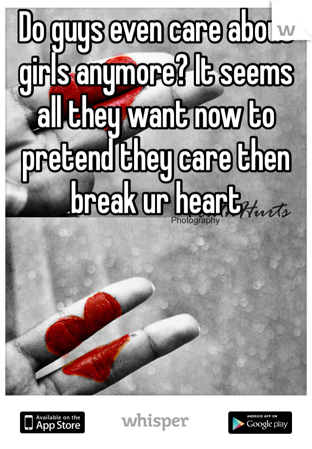 Do guys even care about girls anymore? It seems all they want now to pretend they care then break ur heart