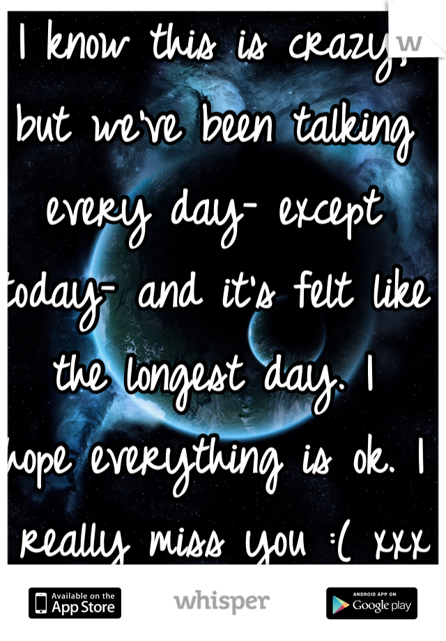 I know this is crazy,  but we've been talking every day- except today- and it's felt like the longest day. I hope everything is ok. I  really miss you :( xxx