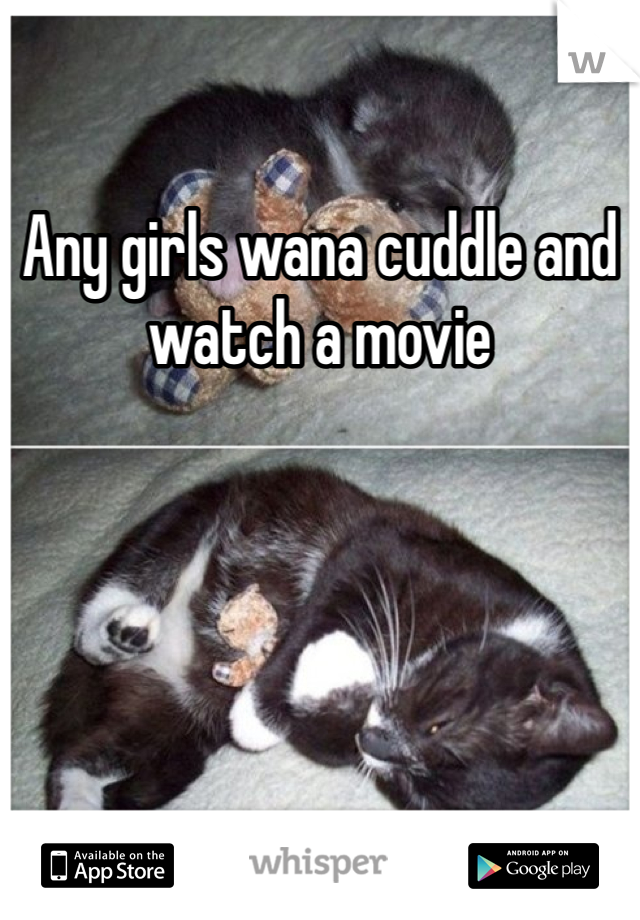 Any girls wana cuddle and watch a movie