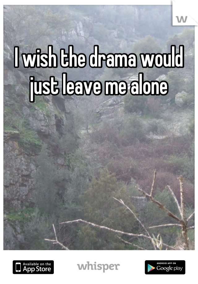 I wish the drama would just leave me alone