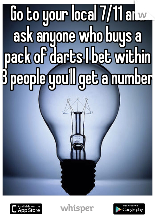 Go to your local 7/11 and ask anyone who buys a pack of darts I bet within 3 people you'll get a number