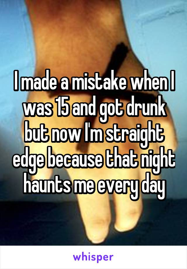I made a mistake when I was 15 and got drunk but now I'm straight edge because that night haunts me every day