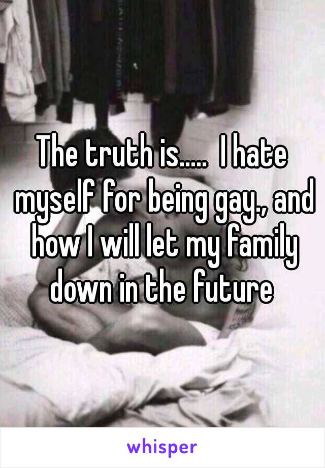 The truth is.....  I hate myself for being gay., and how I will let my family down in the future