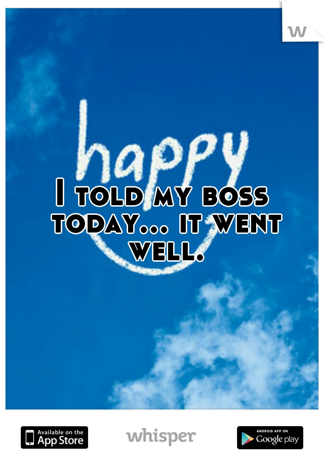 I told my boss today... it went well.