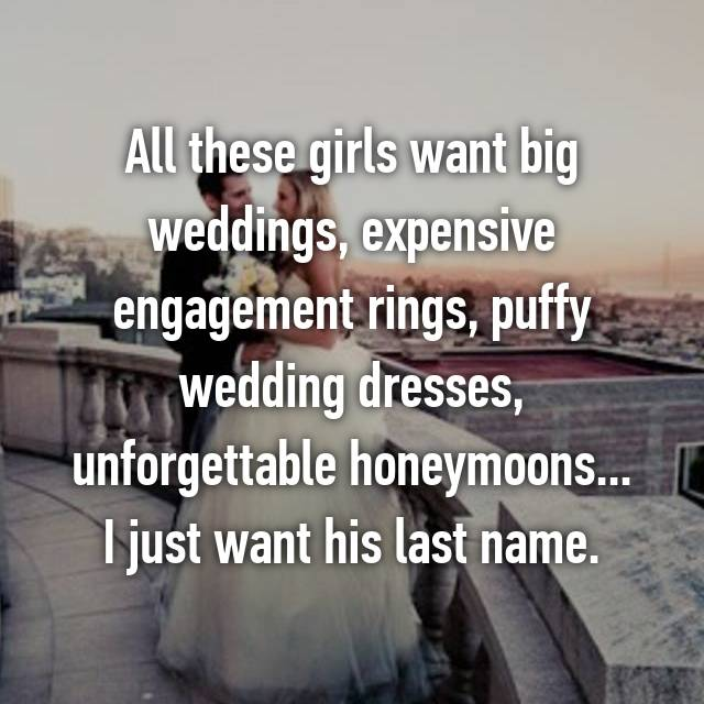 All these girls want big weddings, expensive engagement rings, puffy wedding dresses, unforgettable honeymoons... I just want his last name.