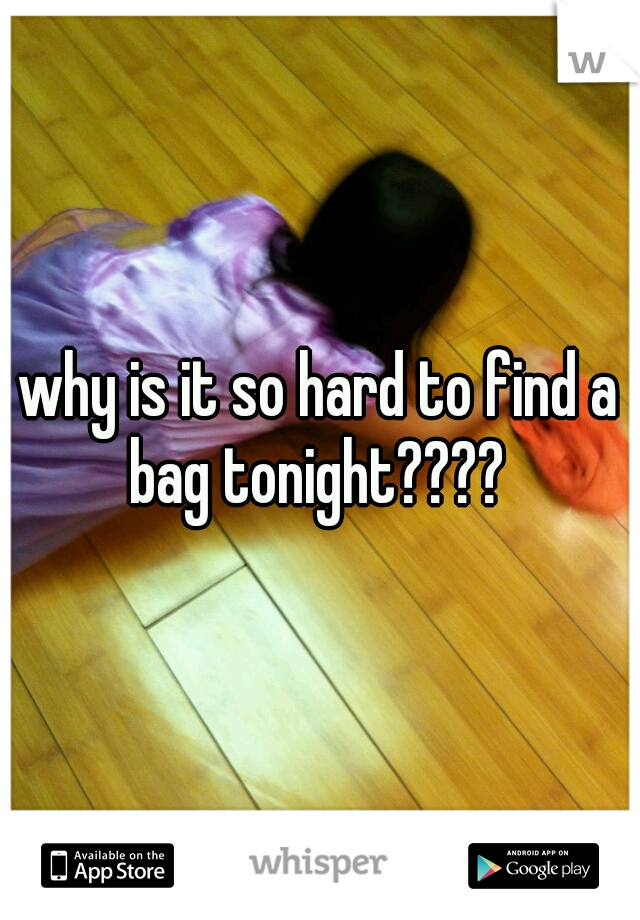 why is it so hard to find a bag tonight????