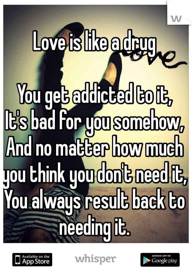 Love is like a drug  You get addicted to it,  It's bad for you somehow, And no matter how much you think you don't need it,  You always result back to needing it.