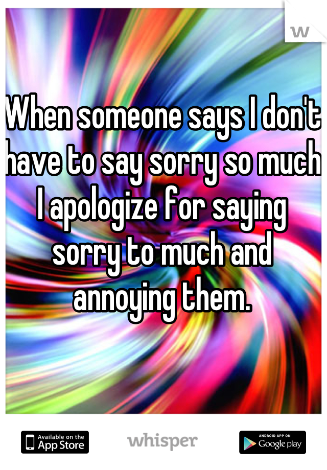 When someone says I don't have to say sorry so much I apologize for saying sorry to much and annoying them.