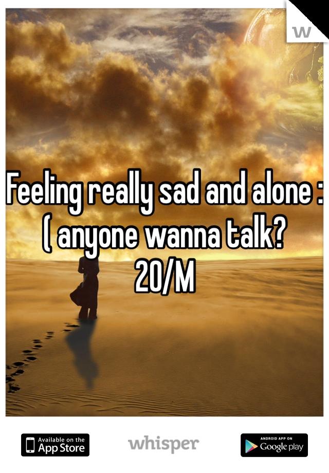 Feeling really sad and alone :( anyone wanna talk? 20/M